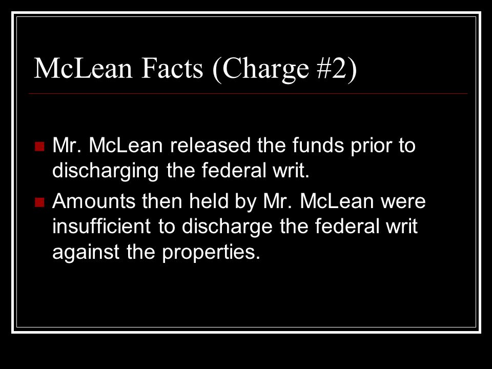 McLean Facts (Charge #2) Mr. McLean released the funds prior to discharging the federal writ.