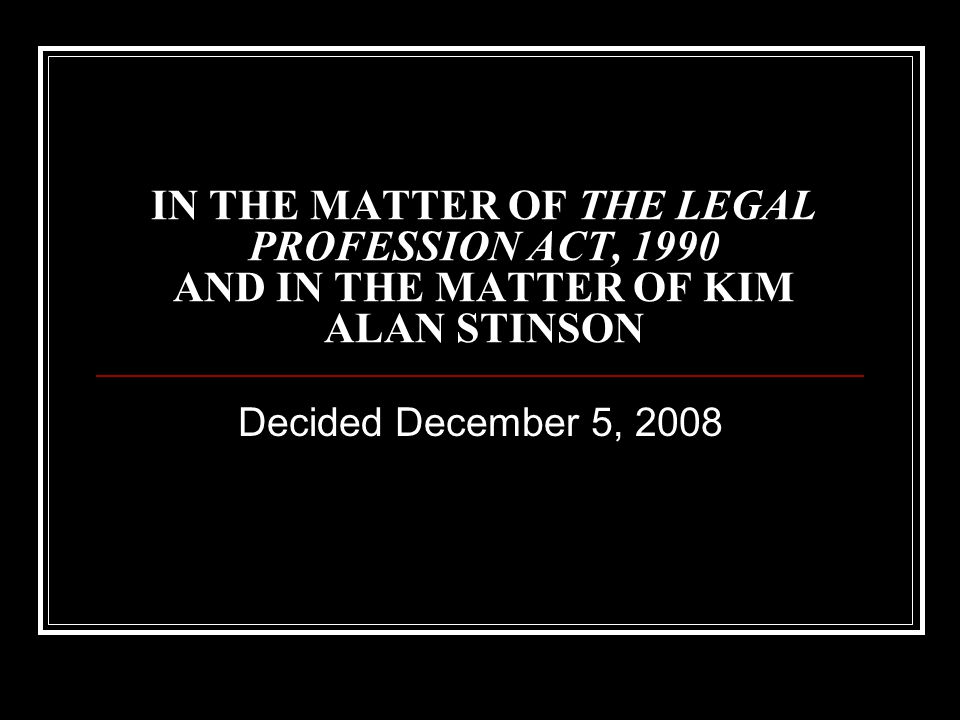IN THE MATTER OF THE LEGAL PROFESSION ACT, 1990 AND IN THE MATTER OF KIM ALAN STINSON Decided December 5, 2008