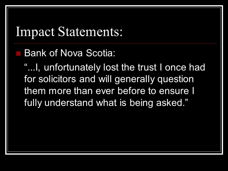 Impact Statements: Bank of Nova Scotia: ...I, unfortunately lost the trust I once had for solicitors and will generally question them more than ever before to ensure I fully understand what is being asked.