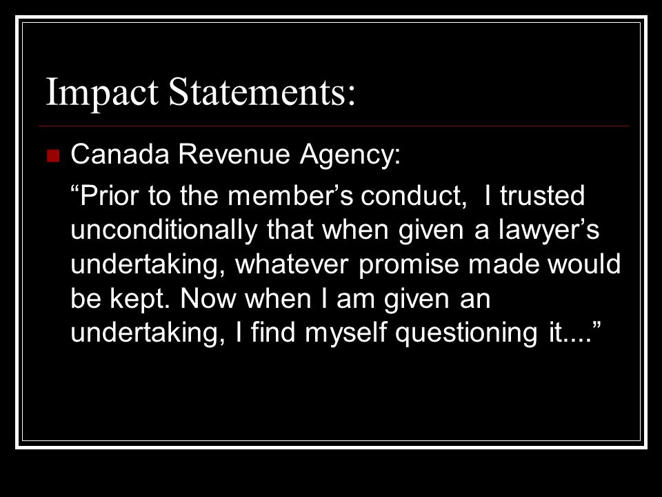 Impact Statements: Canada Revenue Agency: Prior to the member's conduct, I trusted unconditionally that when given a lawyer's undertaking, whatever promise made would be kept.