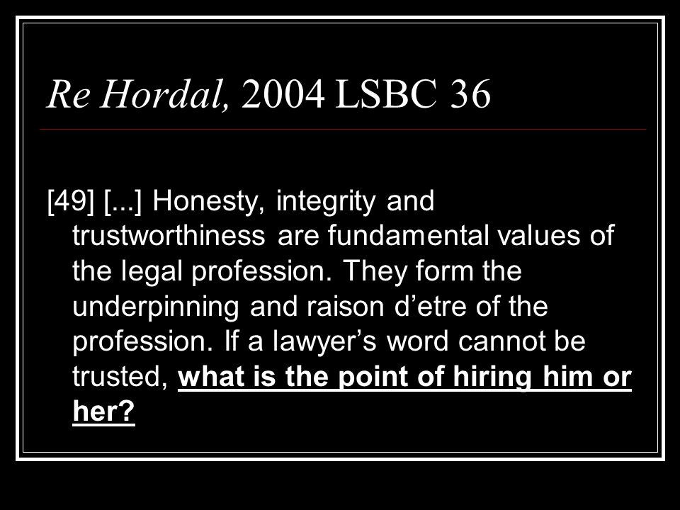 Re Hordal, 2004 LSBC 36 [49] [...] Honesty, integrity and trustworthiness are fundamental values of the legal profession.