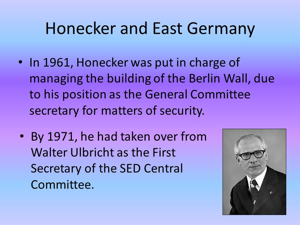 Honecker and East Germany In 1961, Honecker was put in charge of managing the building of the Berlin Wall, due to his position as the General Committee secretary for matters of security.