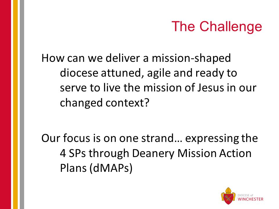 The Challenge How can we deliver a mission-shaped diocese attuned, agile and ready to serve to live the mission of Jesus in our changed context.