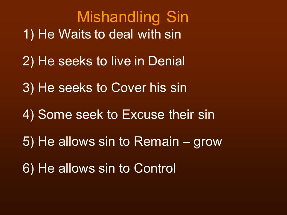 Mishandling Sin 1) He Waits to deal with sin 2) He seeks to live in Denial 3) He seeks to Cover his sin 4) Some seek to Excuse their sin 5) He allows sin to Remain – grow 6) He allows sin to Control