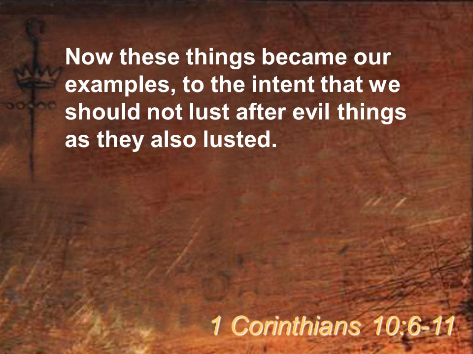 Now these things became our examples, to the intent that we should not lust after evil things as they also lusted. 1 Corinthians 10:6-11