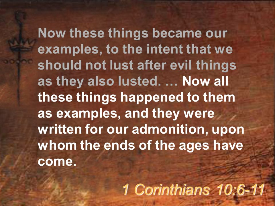 Now these things became our examples, to the intent that we should not lust after evil things as they also lusted. … Now all these things happened to