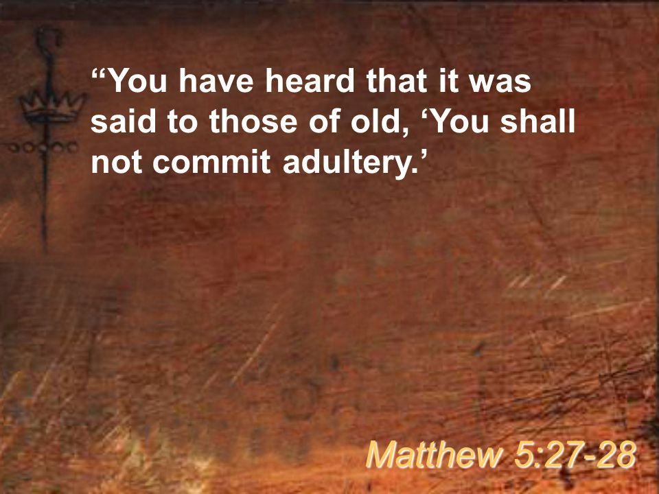"""""""You have heard that it was said to those of old, 'You shall not commit adultery.' Matthew 5:27-28"""