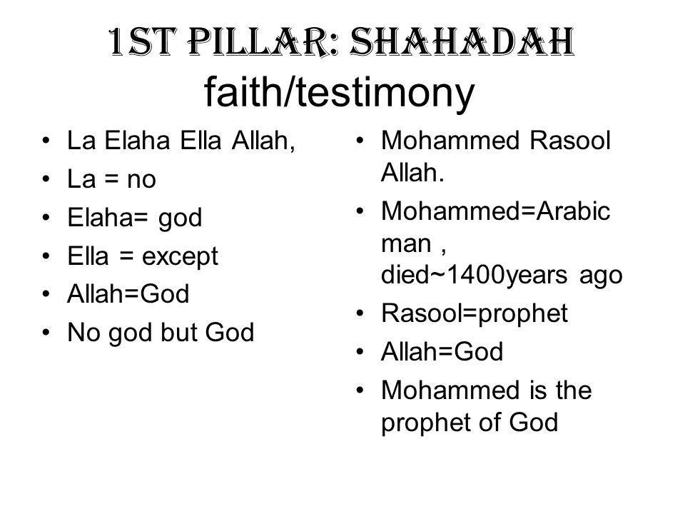 1st Pillar: Shahadah faith/testimony La Elaha Ella Allah, La = no Elaha= god Ella = except Allah=God No god but God Mohammed Rasool Allah.