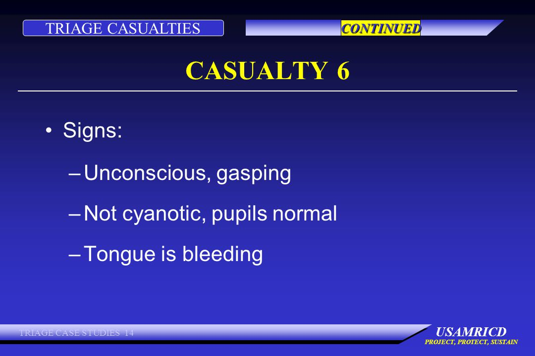 TRIAGE CASUALTIES USAMRICD PROJECT, PROTECT, SUSTAIN TRIAGE CASE STUDIES 14 CASUALTY 6 Signs: –Unconscious, gasping –Not cyanotic, pupils normal –Tongue is bleeding CONTINUED