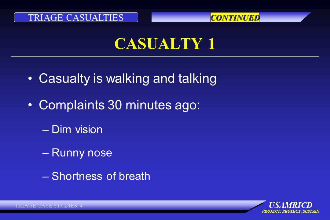 TRIAGE CASUALTIES USAMRICD PROJECT, PROTECT, SUSTAIN TRIAGE CASE STUDIES 4 CASUALTY 1 Casualty is walking and talking Complaints 30 minutes ago: –Dim vision –Runny nose –Shortness of breath CONTINUED