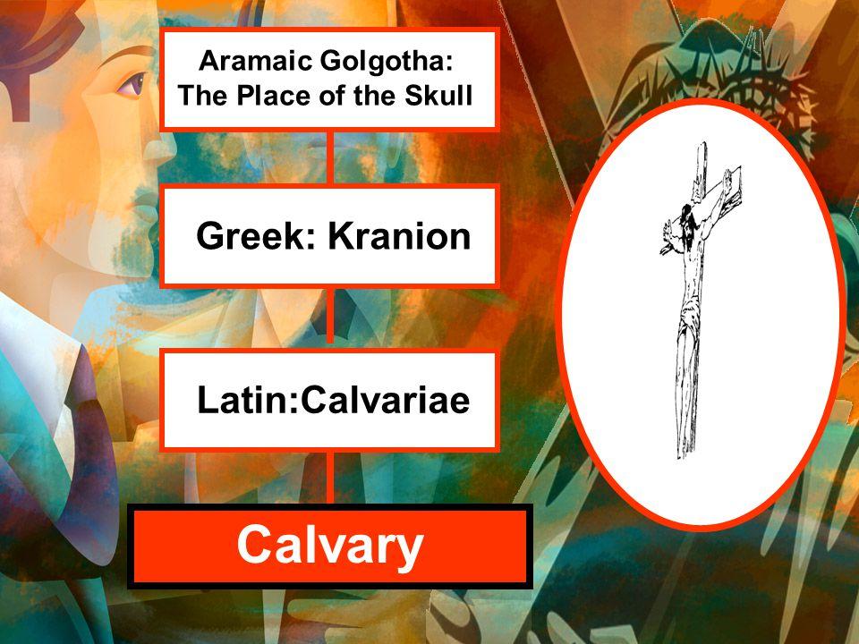 Calvary Aramaic Golgotha: The Place of the Skull Greek: Kranion Latin:Calvariae