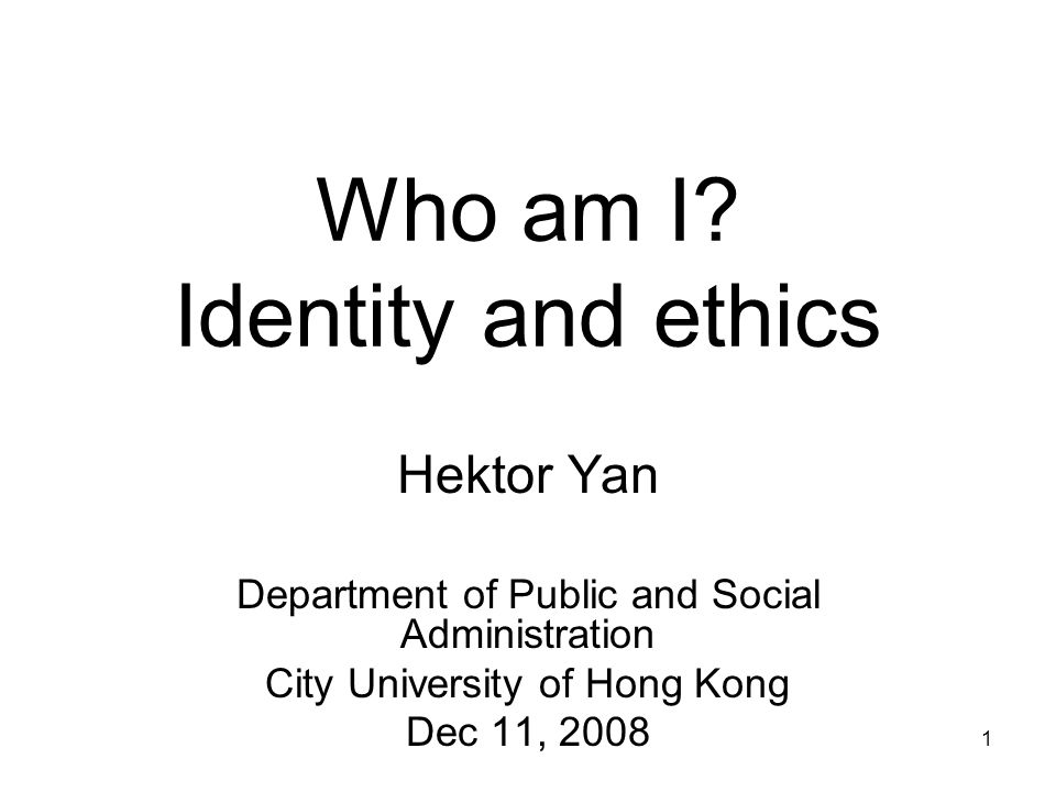 1 Who am I? Identity and ethics Hektor Yan Department of Public and Social Administration City University of Hong Kong Dec 11, 2008