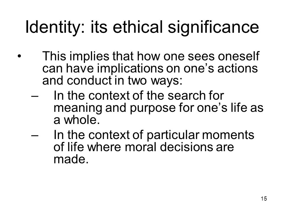 15 Identity: its ethical significance This implies that how one sees oneself can have implications on one's actions and conduct in two ways: –In the context of the search for meaning and purpose for one's life as a whole.