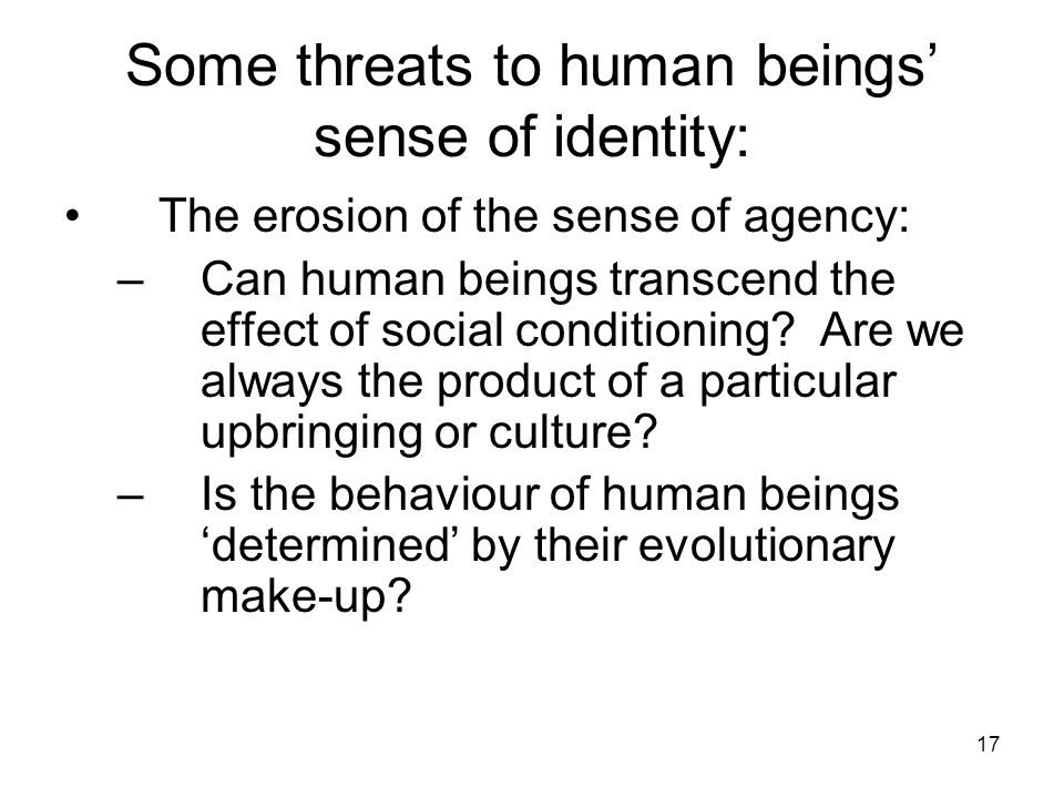 17 Some threats to human beings' sense of identity: The erosion of the sense of agency: –Can human beings transcend the effect of social conditioning.