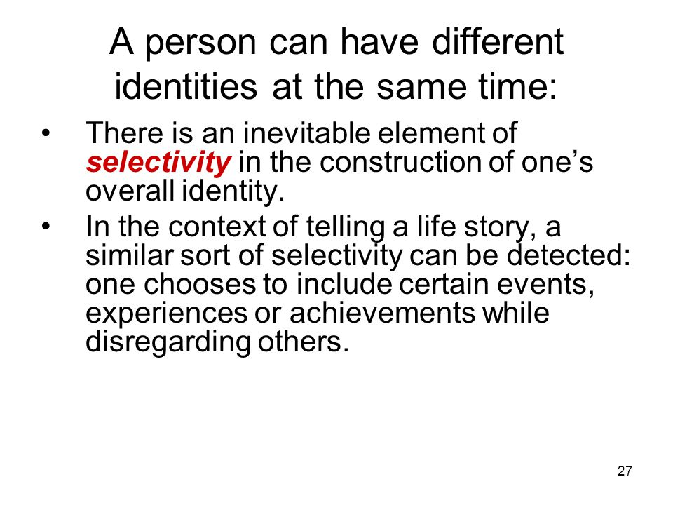 27 A person can have different identities at the same time: There is an inevitable element of selectivity in the construction of one's overall identity.