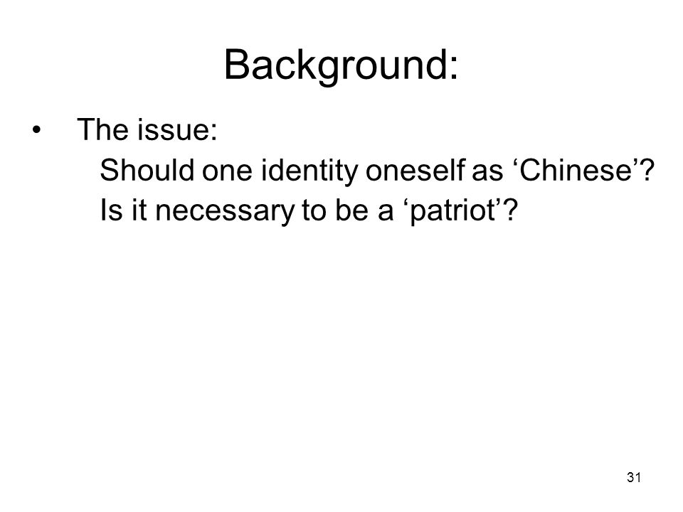 31 Background: The issue: Should one identity oneself as 'Chinese'.