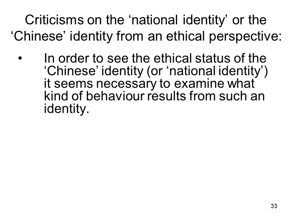 33 Criticisms on the 'national identity' or the 'Chinese' identity from an ethical perspective: In order to see the ethical status of the 'Chinese' identity (or 'national identity') it seems necessary to examine what kind of behaviour results from such an identity.