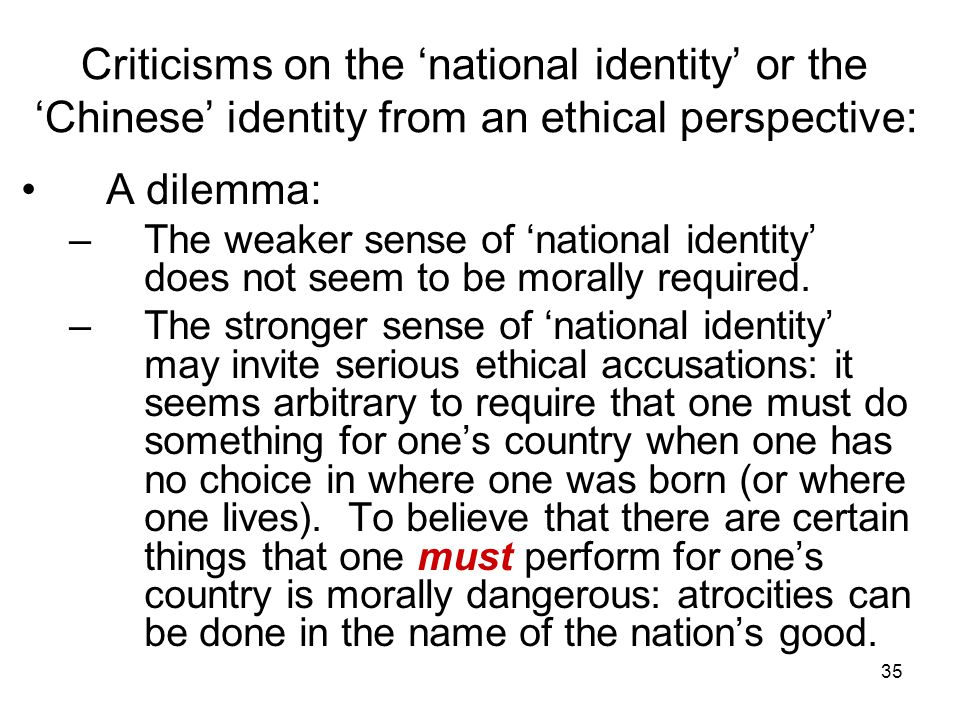 35 Criticisms on the 'national identity' or the 'Chinese' identity from an ethical perspective: A dilemma: –The weaker sense of 'national identity' does not seem to be morally required.