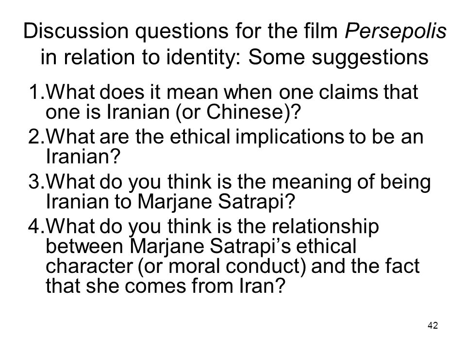 42 Discussion questions for the film Persepolis in relation to identity: Some suggestions 1.What does it mean when one claims that one is Iranian (or Chinese).