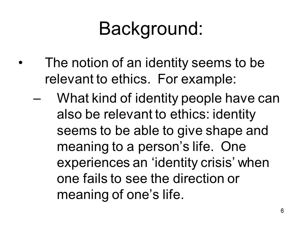 6 Background: The notion of an identity seems to be relevant to ethics.