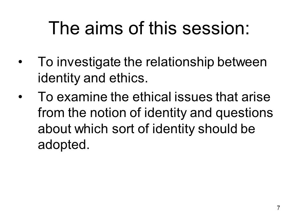 7 The aims of this session: To investigate the relationship between identity and ethics.