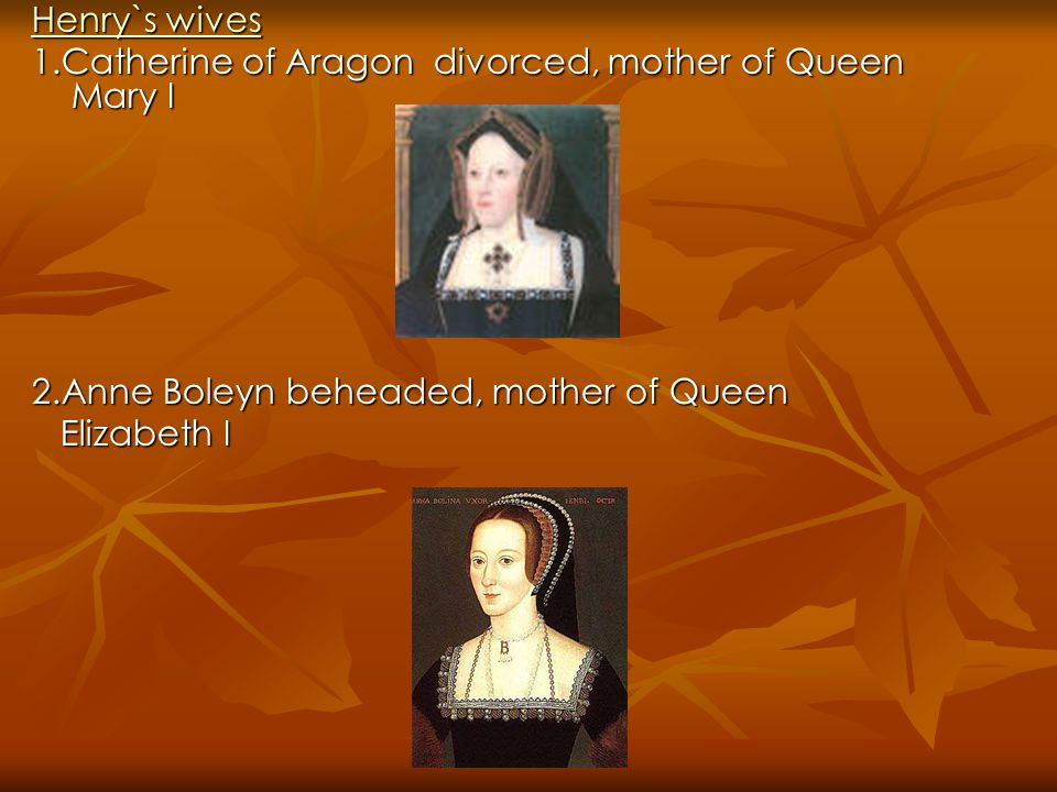 Henry`s wives Henry`s wives 1.Catherine of Aragon divorced, mother of Queen Mary I 2.Anne Boleyn beheaded, mother of Queen Elizabeth I Elizabeth I