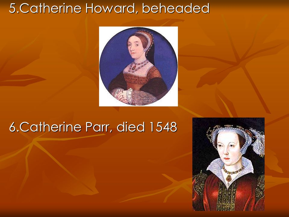 5.Catherine Howard, beheaded 6.Catherine Parr, died 1548