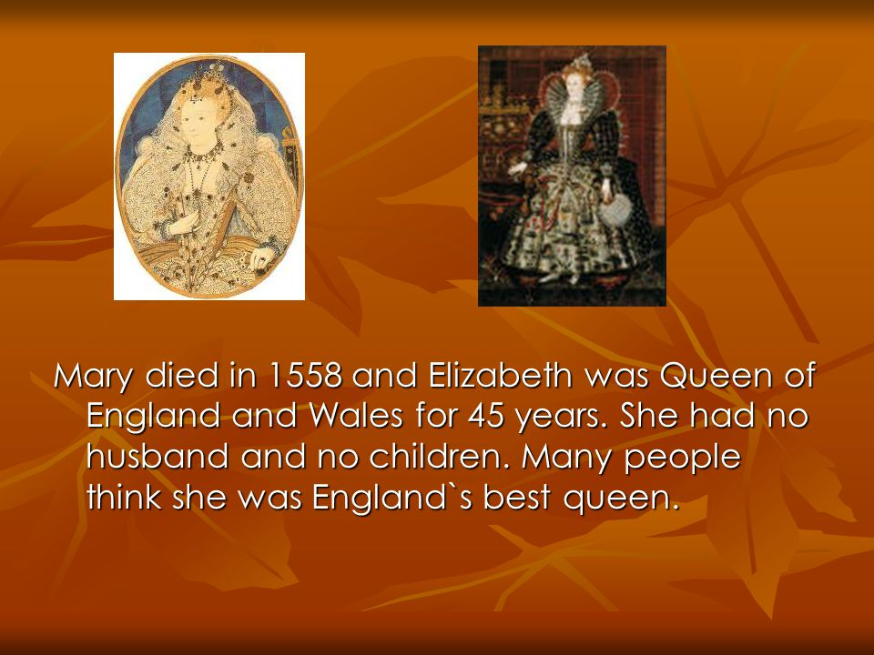 Mary died in 1558 and Elizabeth was Queen of England and Wales for 45 years.