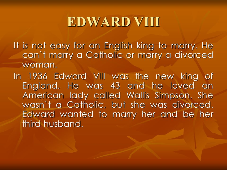 EDWARD VIII It is not easy for an English king to marry.