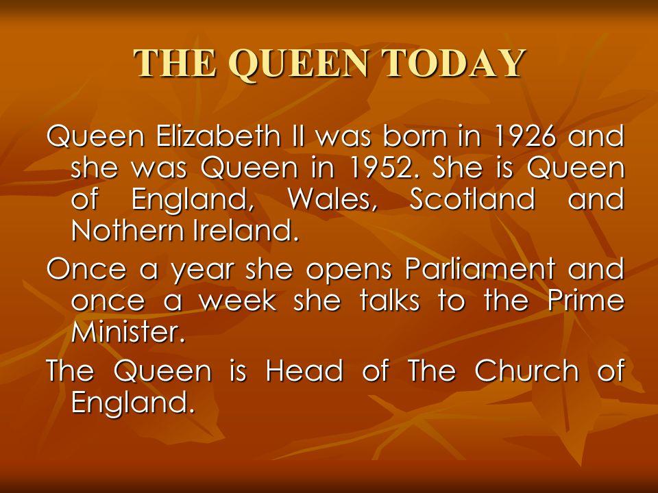 THE QUEEN TODAY Queen Elizabeth II was born in 1926 and she was Queen in 1952.