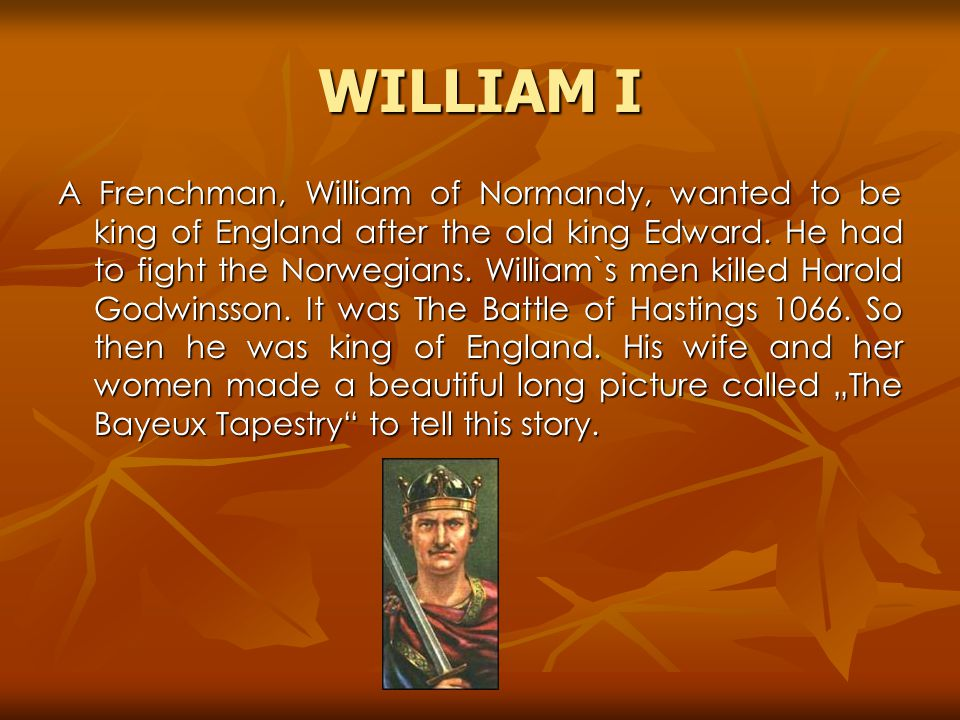 WILLIAM I A Frenchman, William of Normandy, wanted to be king of England after the old king Edward.