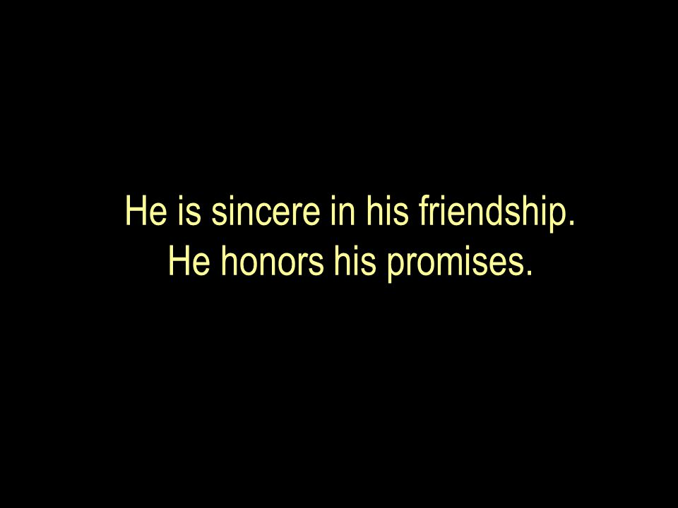 He is sincere in his friendship. He honors his promises.