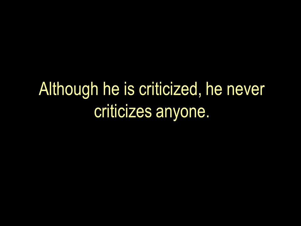 Although he is criticized, he never criticizes anyone.