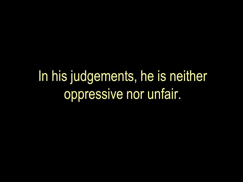In his judgements, he is neither oppressive nor unfair.