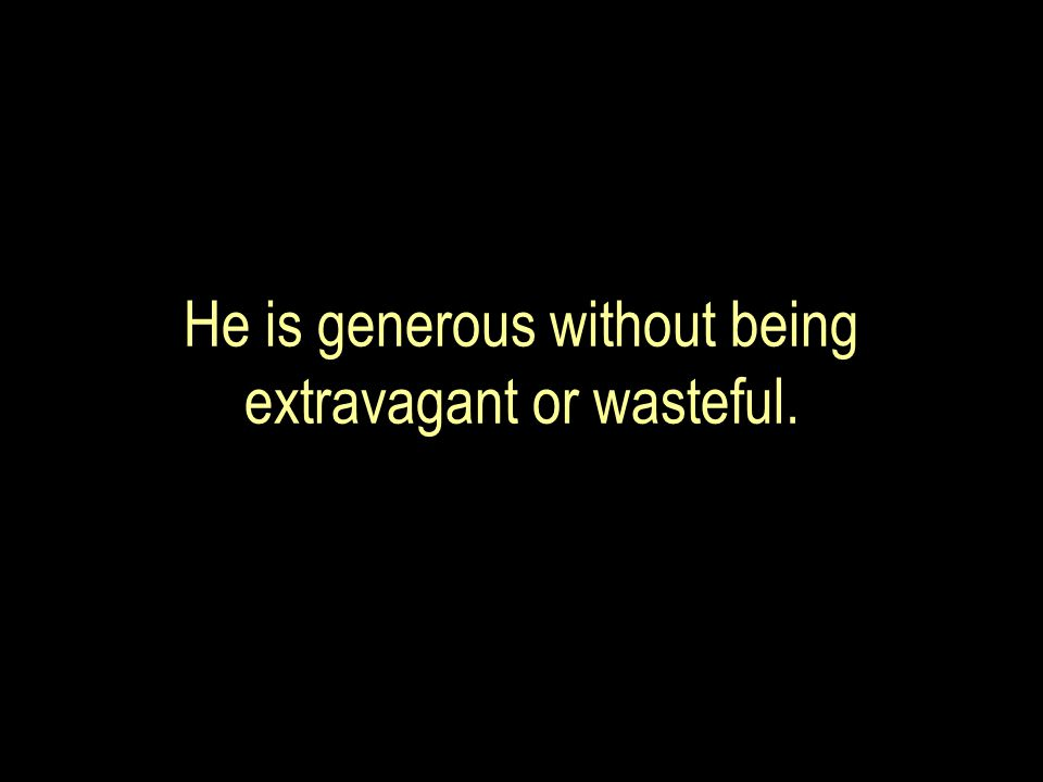 He is generous without being extravagant or wasteful.