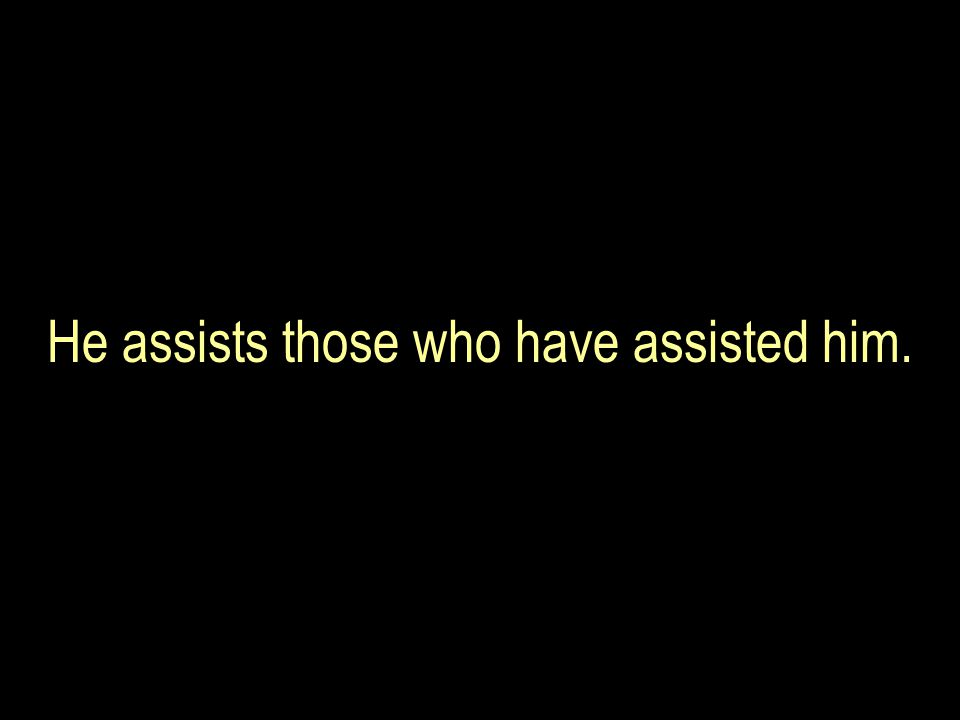 He assists those who have assisted him.