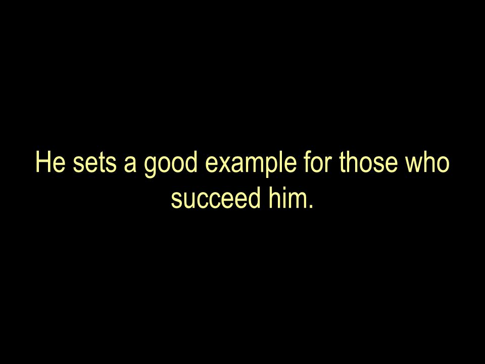 He sets a good example for those who succeed him.