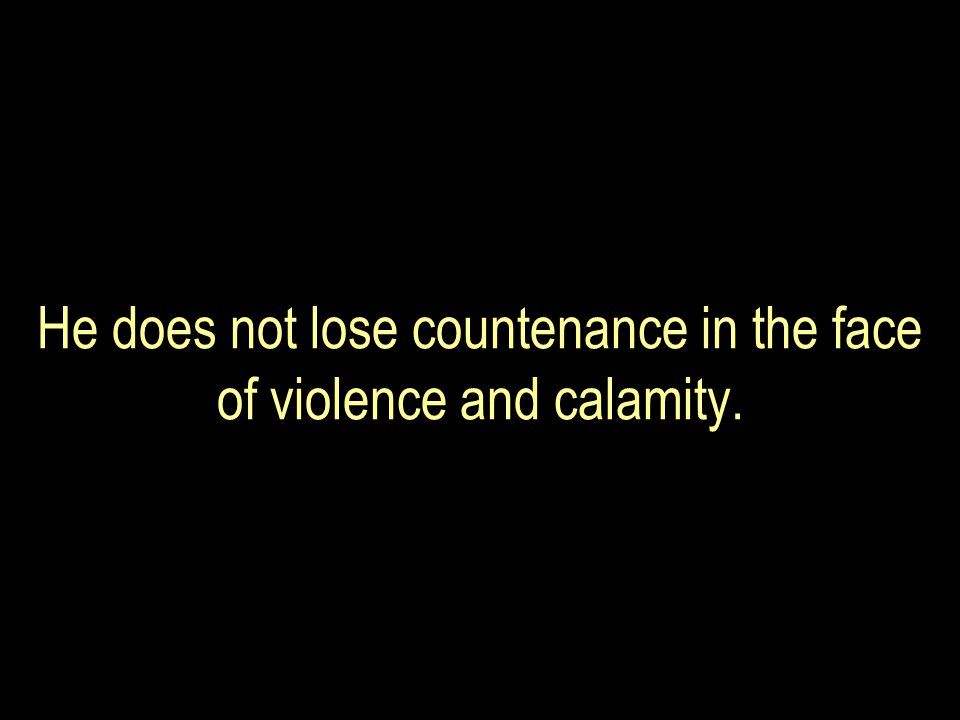 He does not lose countenance in the face of violence and calamity.