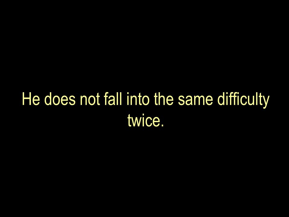 He does not fall into the same difficulty twice.