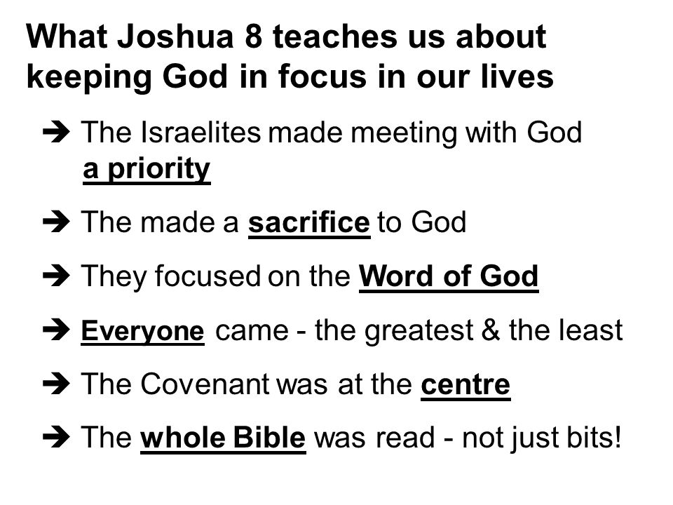 What Joshua 8 teaches us about keeping God in focus in our lives  The Israelites made meeting with God a priority  The made a sacrifice to God  They focused on the Word of God  Everyone came - the greatest & the least  The Covenant was at the centre  The whole Bible was read - not just bits!
