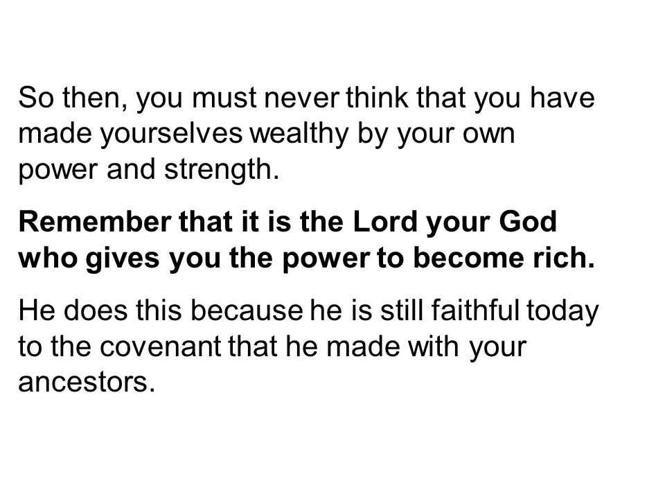So then, you must never think that you have made yourselves wealthy by your own power and strength.