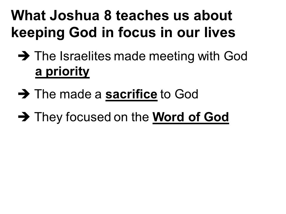 What Joshua 8 teaches us about keeping God in focus in our lives  The Israelites made meeting with God a priority  The made a sacrifice to God  They focused on the Word of God