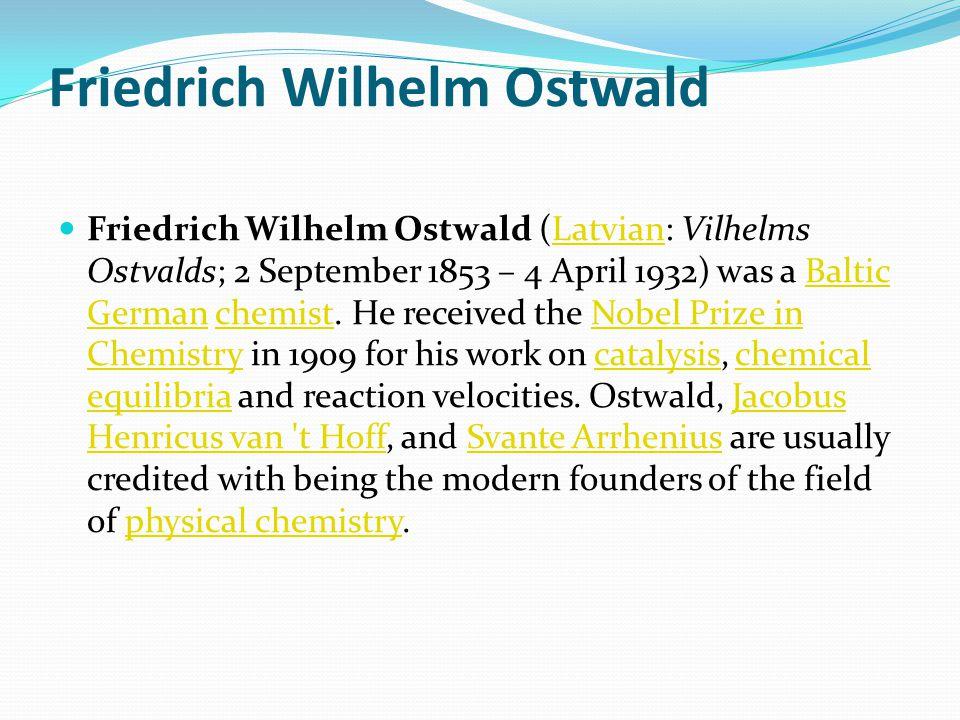 Friedrich Wilhelm Ostwald Friedrich Wilhelm Ostwald (Latvian: Vilhelms Ostvalds; 2 September 1853 – 4 April 1932) was a Baltic German chemist.