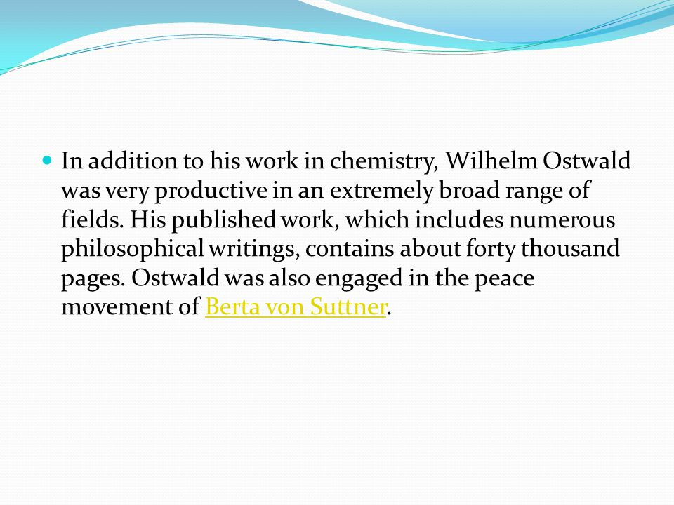 In addition to his work in chemistry, Wilhelm Ostwald was very productive in an extremely broad range of fields.