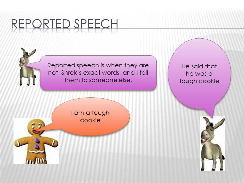 Reported speech is when they are not Shrek's exact words, and I tell them to someone else.