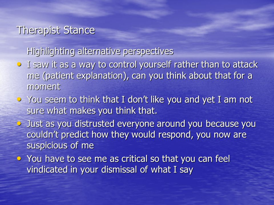 Therapist Stance Highlighting alternative perspectives I saw it as a way to control yourself rather than to attack me (patient explanation), can you t