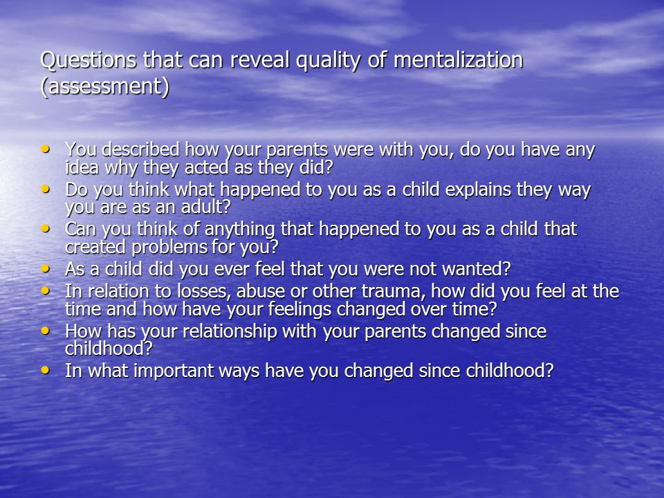 Questions that can reveal quality of mentalization (assessment) You described how your parents were with you, do you have any idea why they acted as t