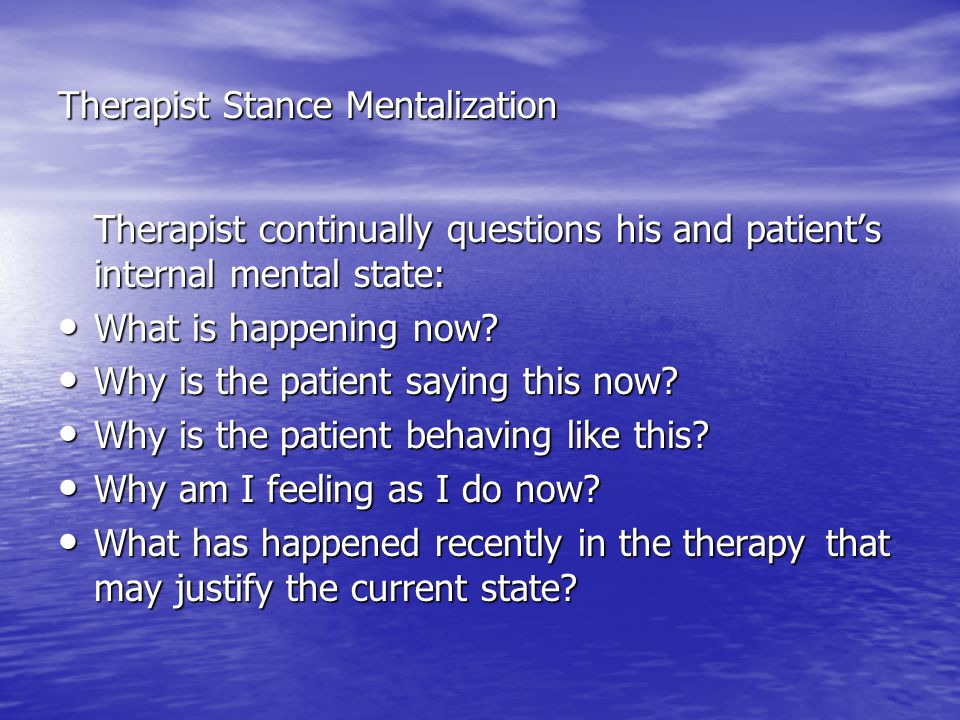 Therapist Stance Mentalization Therapist continually questions his and patient's internal mental state: What is happening now? What is happening now?