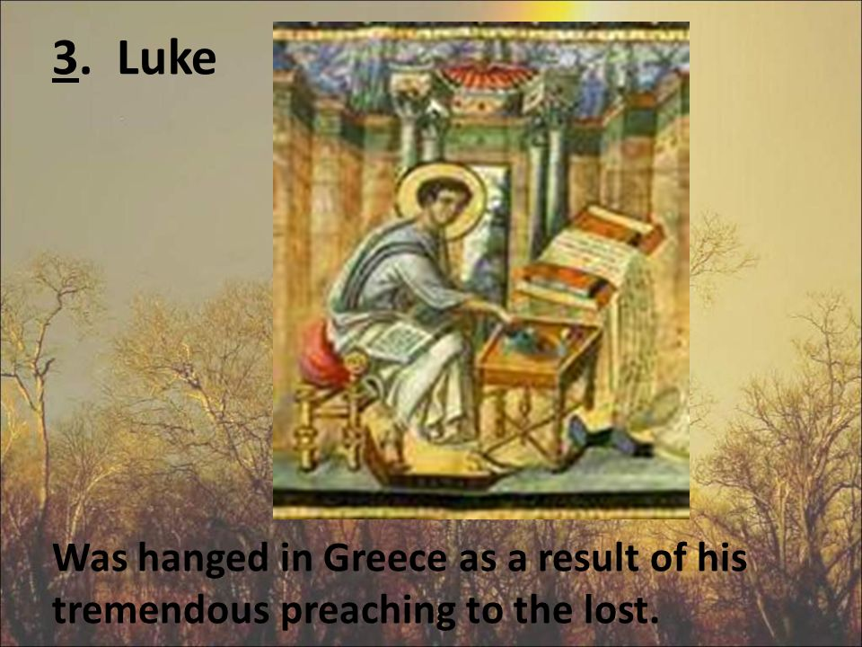 3. Luke Was hanged in Greece as a result of his tremendous preaching to the lost.