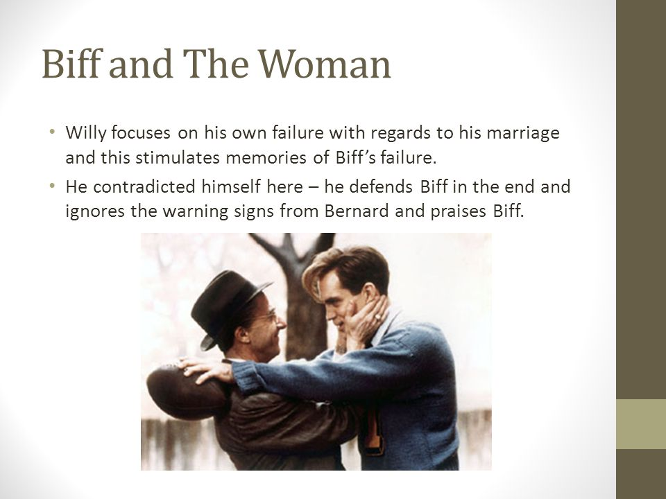 Biff and The Woman Willy focuses on his own failure with regards to his marriage and this stimulates memories of Biff's failure. He contradicted himse
